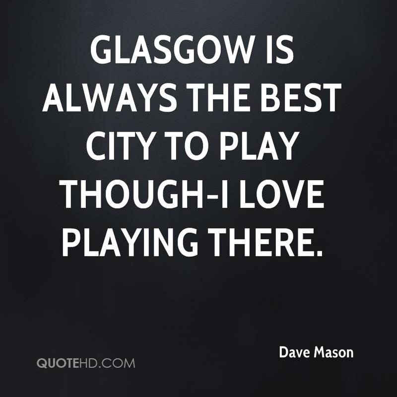 Glasgow is always the best city to play though-I love playing there.
