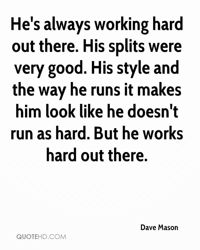 He's always working hard out there. His splits were very good. His style and the way he runs it makes him look like he doesn't run as hard. But he works hard out there.