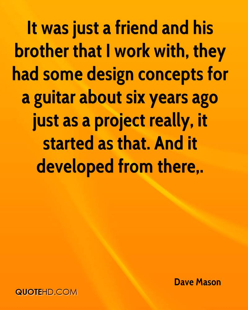 It was just a friend and his brother that I work with, they had some design concepts for a guitar about six years ago just as a project really, it started as that. And it developed from there.