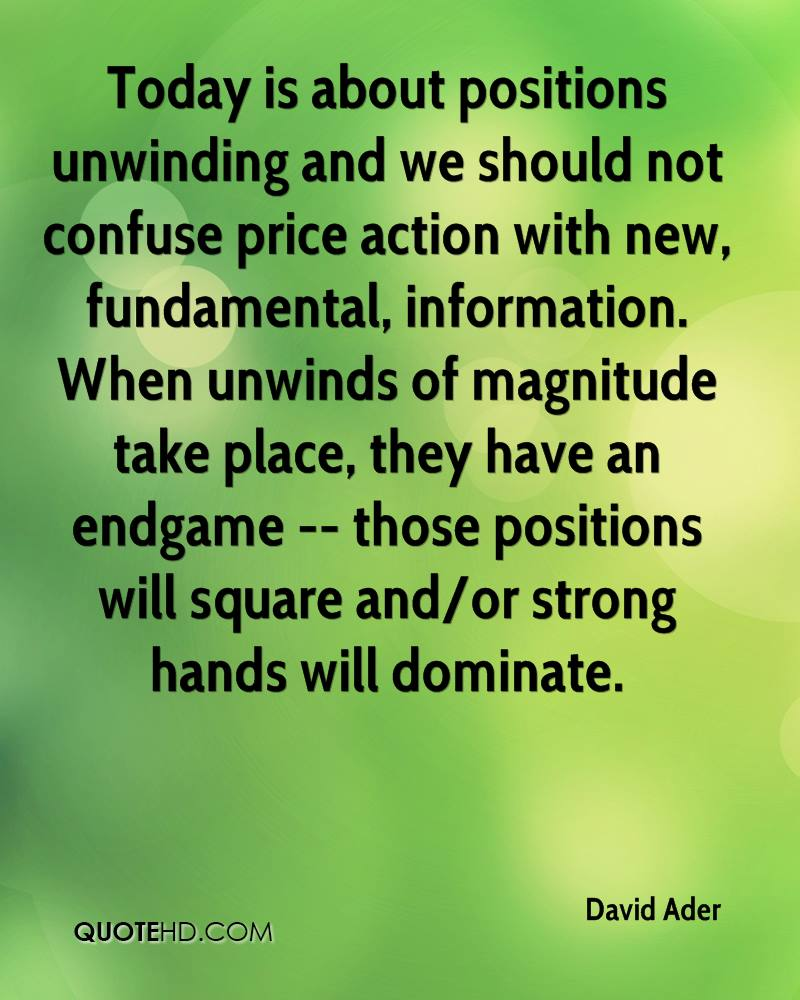 Today is about positions unwinding and we should not confuse price action with new, fundamental, information. When unwinds of magnitude take place, they have an endgame -- those positions will square and/or strong hands will dominate.