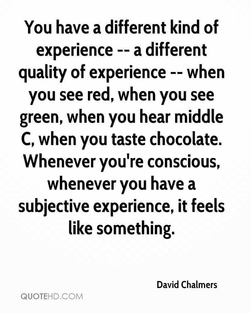 You have a different kind of experience -- a different quality of experience -- when you see red, when you see green, when you hear middle C, when you taste chocolate. Whenever you're conscious, whenever you have a subjective experience, it feels like something.