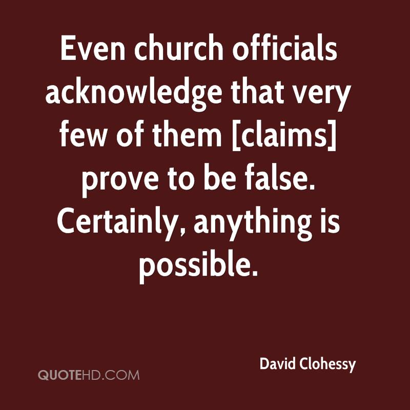 Even church officials acknowledge that very few of them [claims] prove to be false. Certainly, anything is possible.