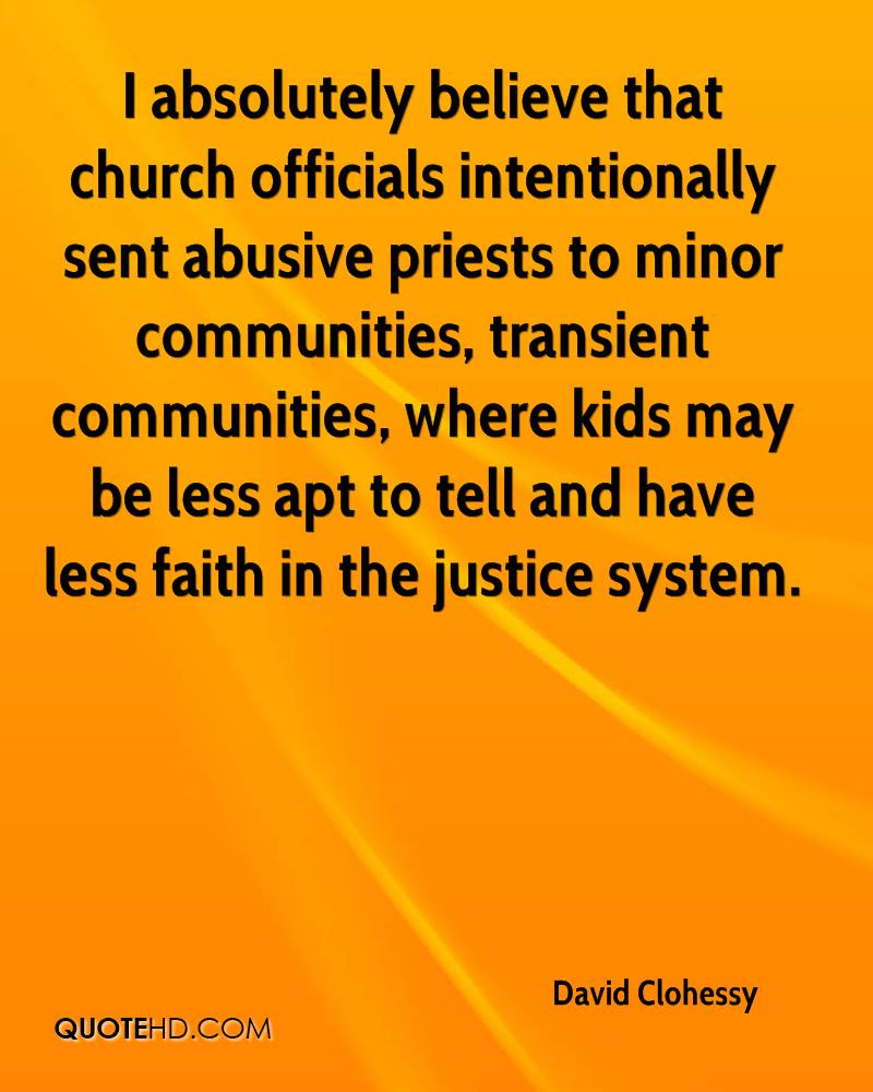I absolutely believe that church officials intentionally sent abusive priests to minor communities, transient communities, where kids may be less apt to tell and have less faith in the justice system.
