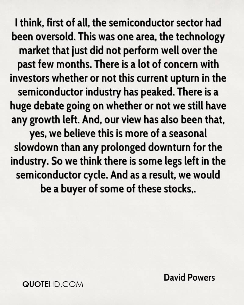 I think, first of all, the semiconductor sector had been oversold. This was one area, the technology market that just did not perform well over the past few months. There is a lot of concern with investors whether or not this current upturn in the semiconductor industry has peaked. There is a huge debate going on whether or not we still have any growth left. And, our view has also been that, yes, we believe this is more of a seasonal slowdown than any prolonged downturn for the industry. So we think there is some legs left in the semiconductor cycle. And as a result, we would be a buyer of some of these stocks.