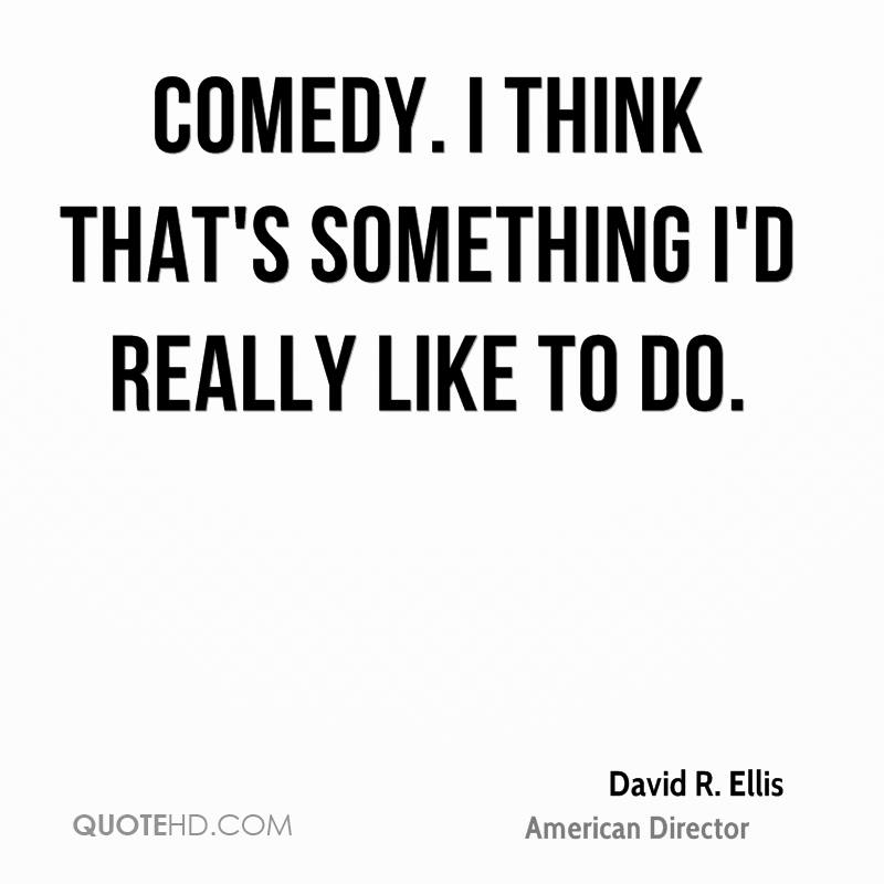 Comedy. I think that's something I'd really like to do.