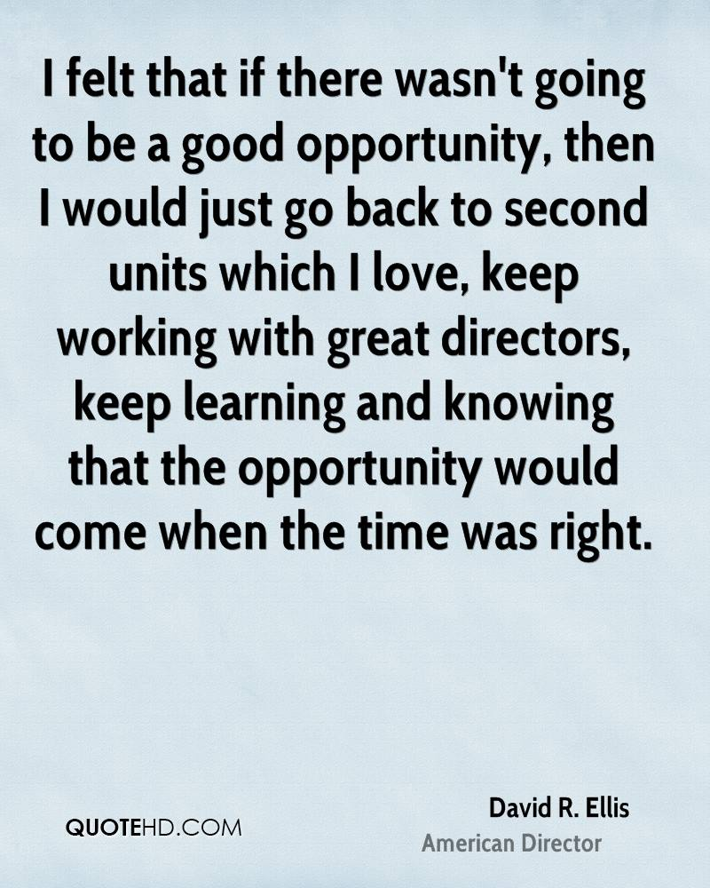I felt that if there wasn't going to be a good opportunity, then I would just go back to second units which I love, keep working with great directors, keep learning and knowing that the opportunity would come when the time was right.