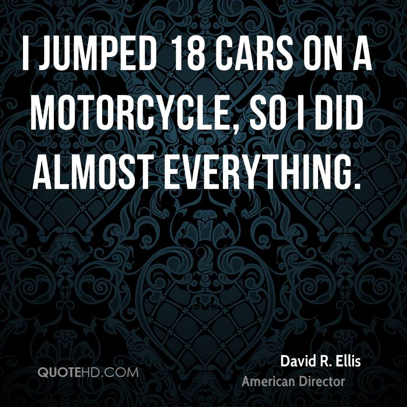 I jumped 18 cars on a motorcycle, so I did almost everything.