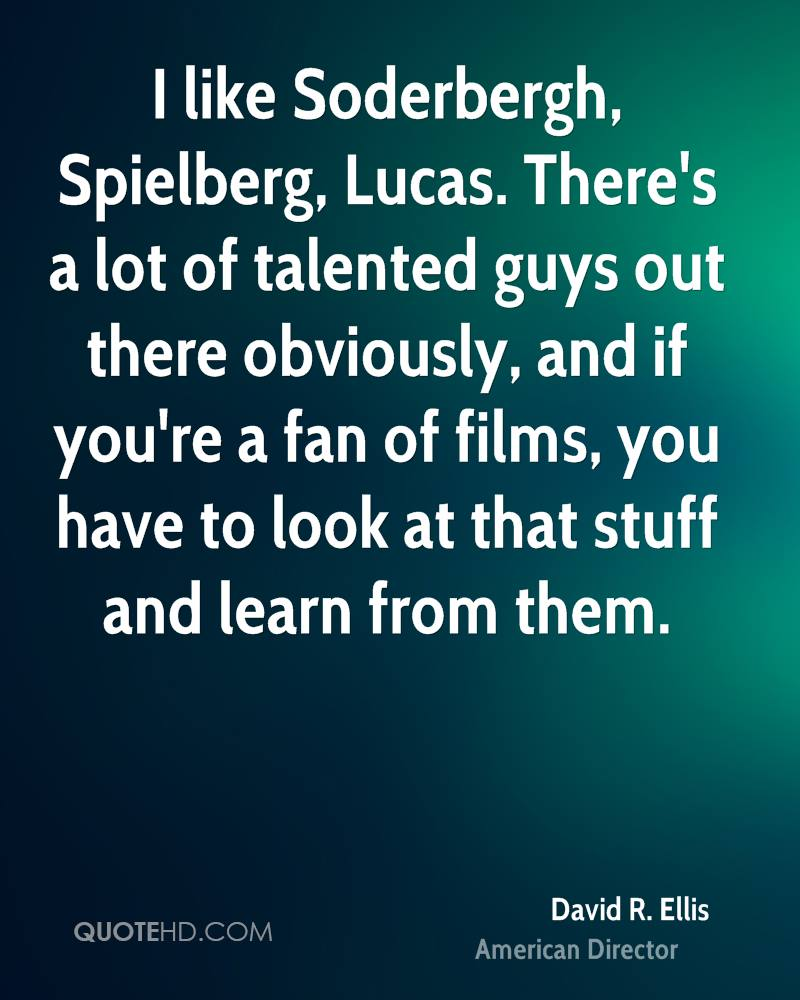 I like Soderbergh, Spielberg, Lucas. There's a lot of talented guys out there obviously, and if you're a fan of films, you have to look at that stuff and learn from them.