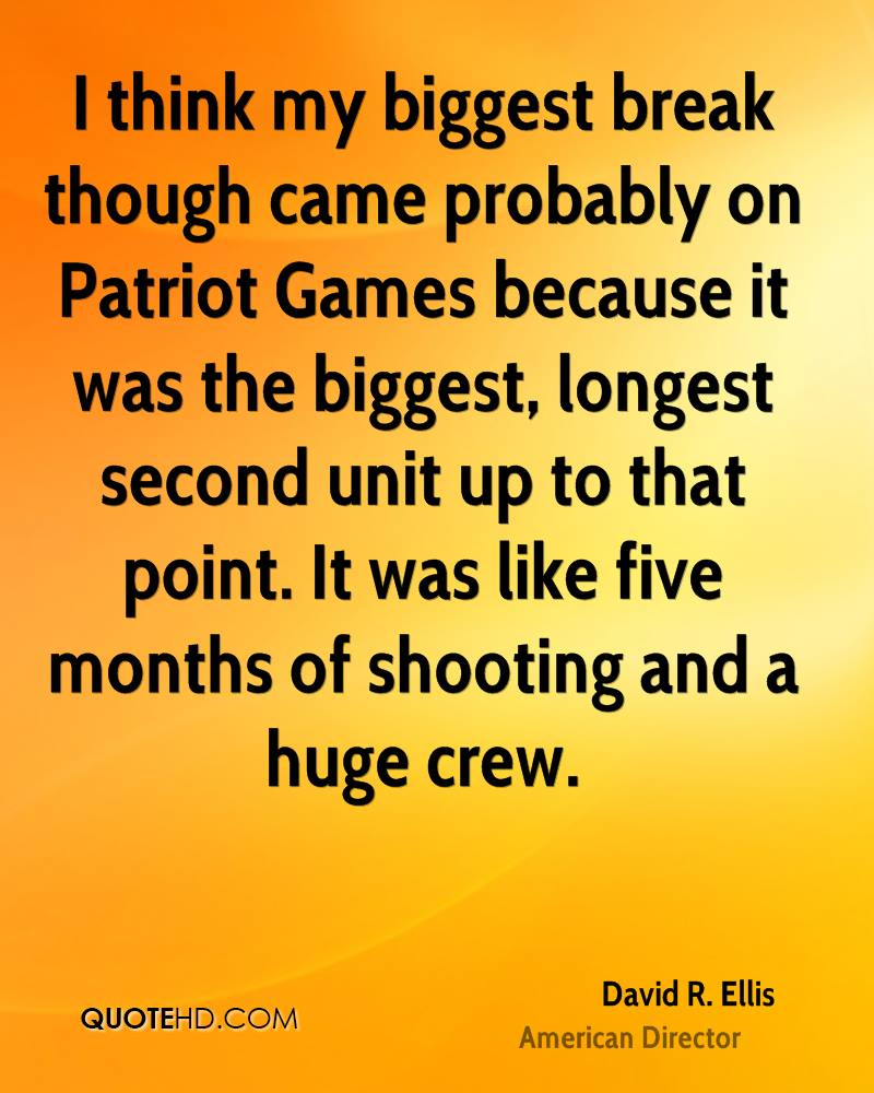 I think my biggest break though came probably on Patriot Games because it was the biggest, longest second unit up to that point. It was like five months of shooting and a huge crew.