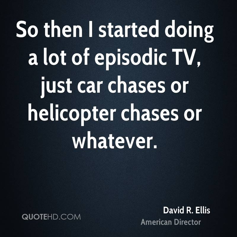 So then I started doing a lot of episodic TV, just car chases or helicopter chases or whatever.