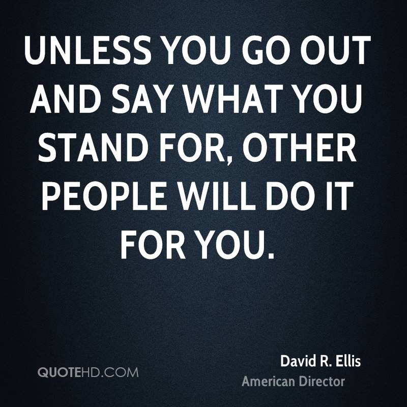 Unless you go out and say what you stand for, other people will do it for you.