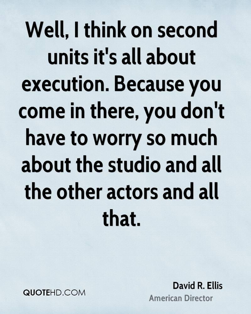 Well, I think on second units it's all about execution. Because you come in there, you don't have to worry so much about the studio and all the other actors and all that.