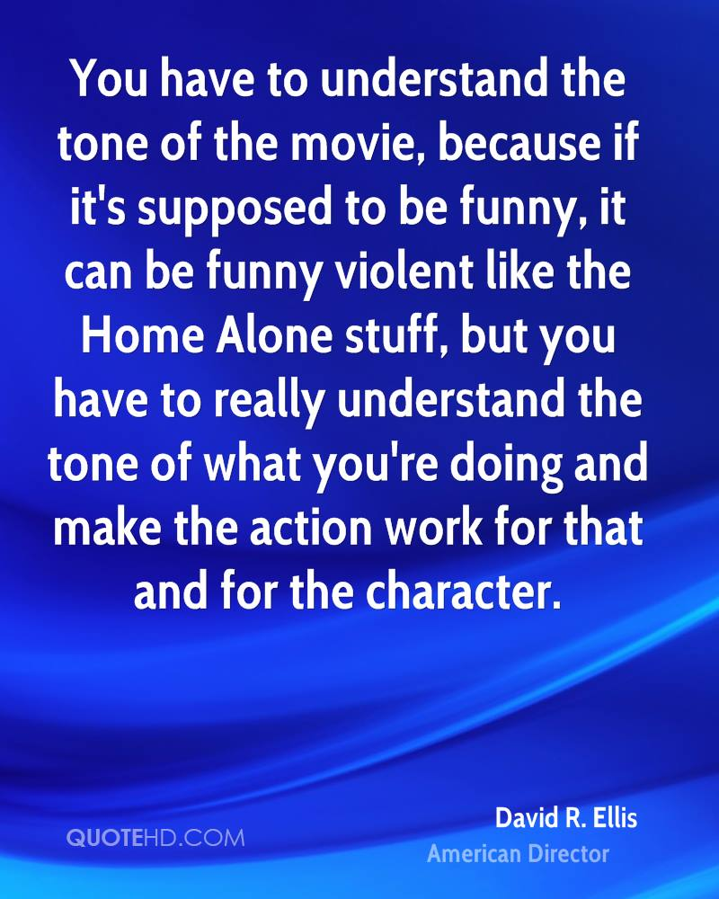 You have to understand the tone of the movie, because if it's supposed to be funny, it can be funny violent like the Home Alone stuff, but you have to really understand the tone of what you're doing and make the action work for that and for the character.