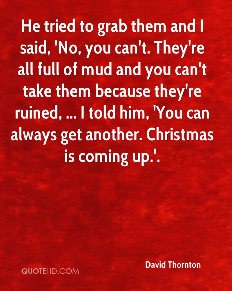 He tried to grab them and I said, 'No, you can't. They're all full of mud and you can't take them because they're ruined, ... I told him, 'You can always get another. Christmas is coming up.'.