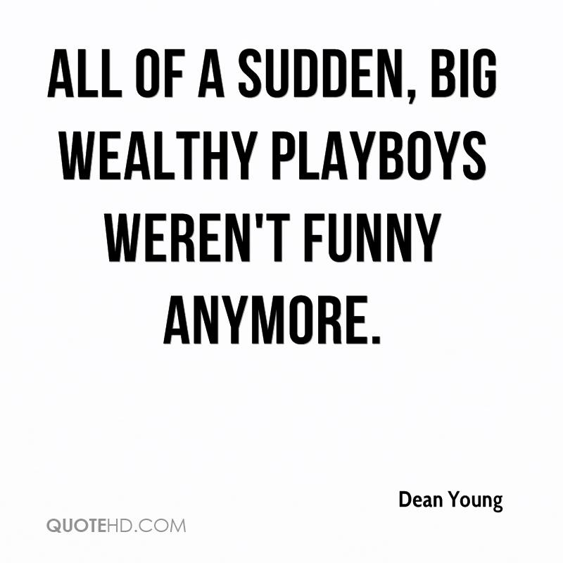All of a sudden, big wealthy playboys weren't funny anymore.