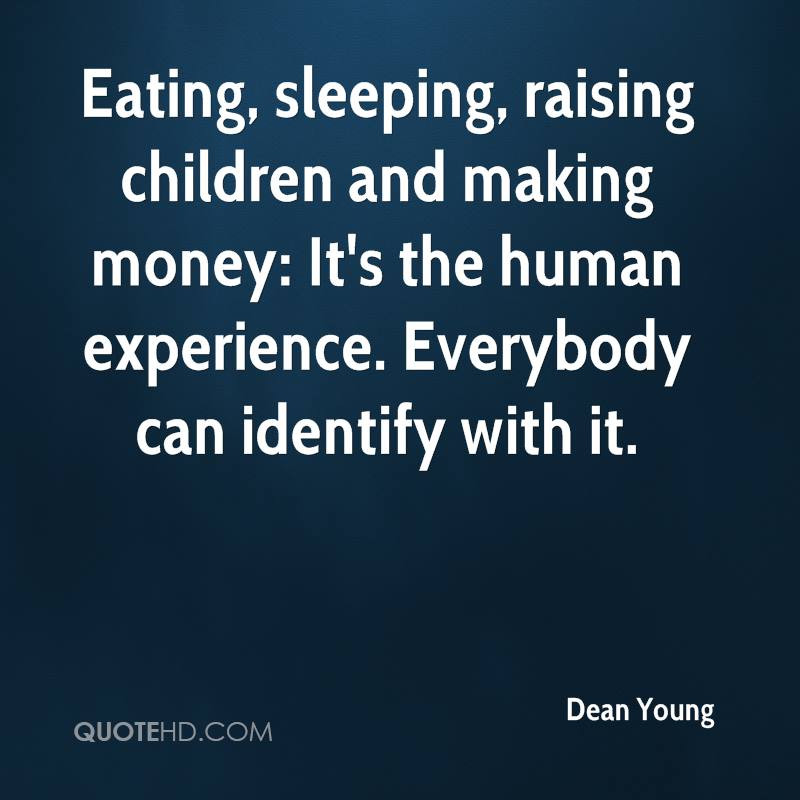 Eating, sleeping, raising children and making money: It's the human experience. Everybody can identify with it.