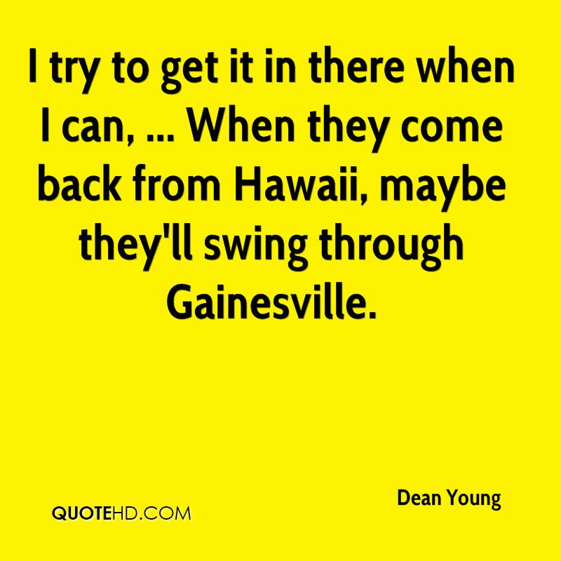 I try to get it in there when I can, ... When they come back from Hawaii, maybe they'll swing through Gainesville.