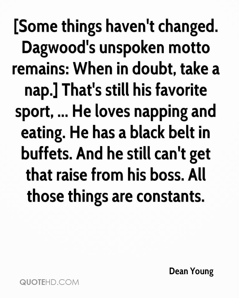 [Some things haven't changed. Dagwood's unspoken motto remains: When in doubt, take a nap.] That's still his favorite sport, ... He loves napping and eating. He has a black belt in buffets. And he still can't get that raise from his boss. All those things are constants.