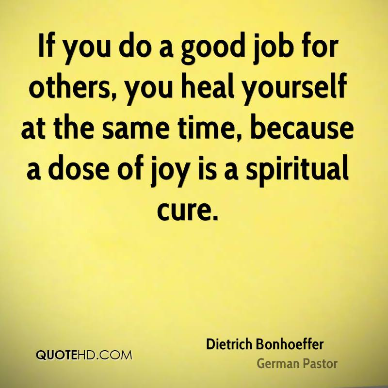 If you do a good job for others, you heal yourself at the same time, because a dose of joy is a spiritual cure.