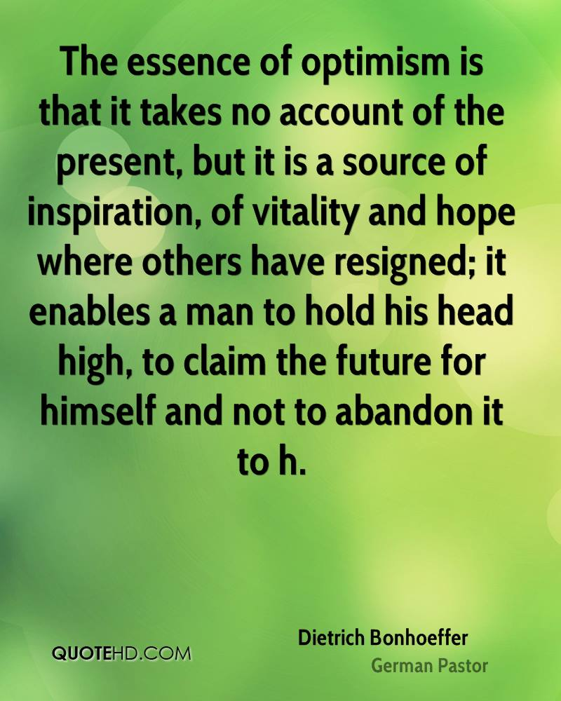 The essence of optimism is that it takes no account of the present, but it is a source of inspiration, of vitality and hope where others have resigned; it enables a man to hold his head high, to claim the future for himself and not to abandon it to h.