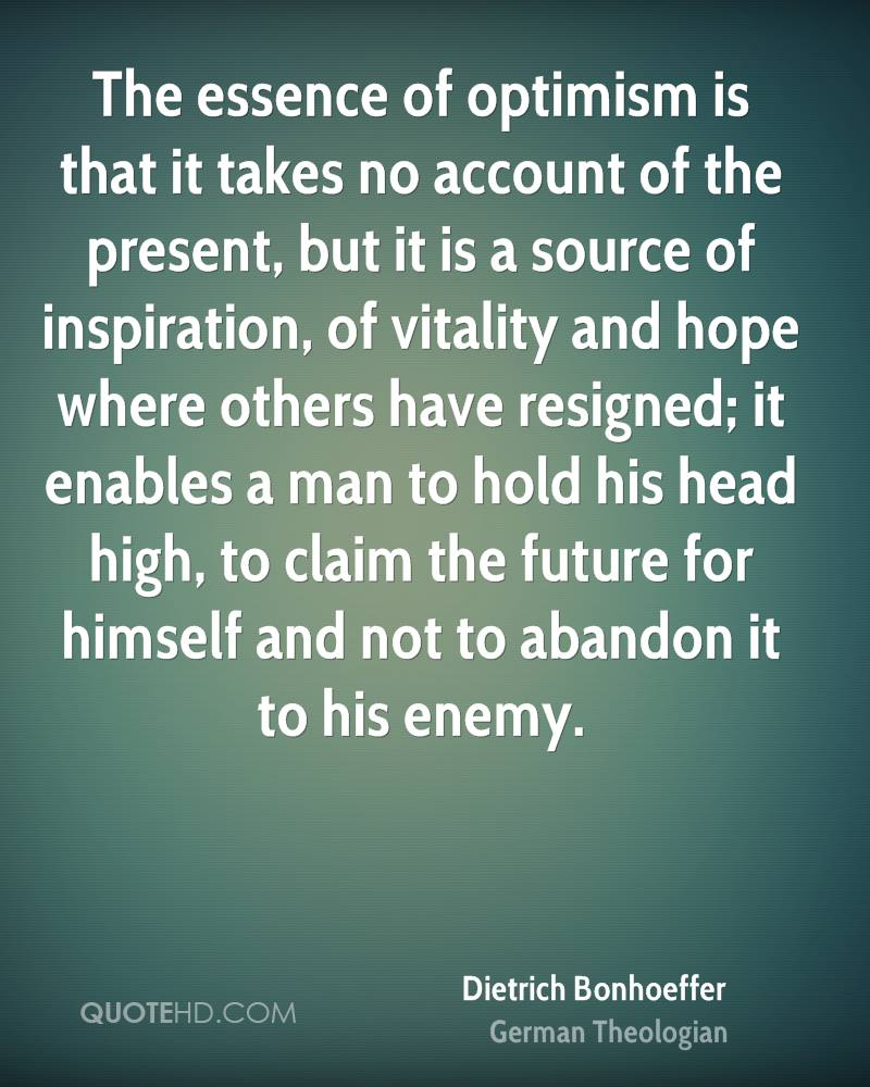 The essence of optimism is that it takes no account of the present, but it is a source of inspiration, of vitality and hope where others have resigned; it enables a man to hold his head high, to claim the future for himself and not to abandon it to his enemy.