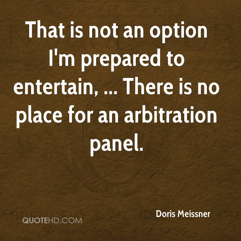 That is not an option I'm prepared to entertain, ... There is no place for an arbitration panel.