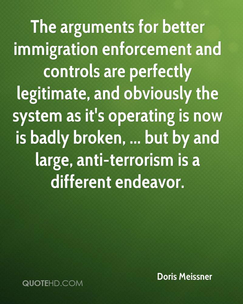 The arguments for better immigration enforcement and controls are perfectly legitimate, and obviously the system as it's operating is now is badly broken, ... but by and large, anti-terrorism is a different endeavor.