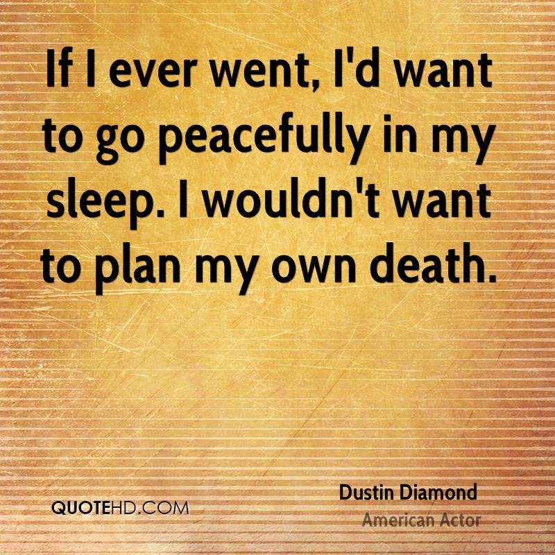 If I ever went, I'd want to go peacefully in my sleep. I wouldn't want to plan my own death.