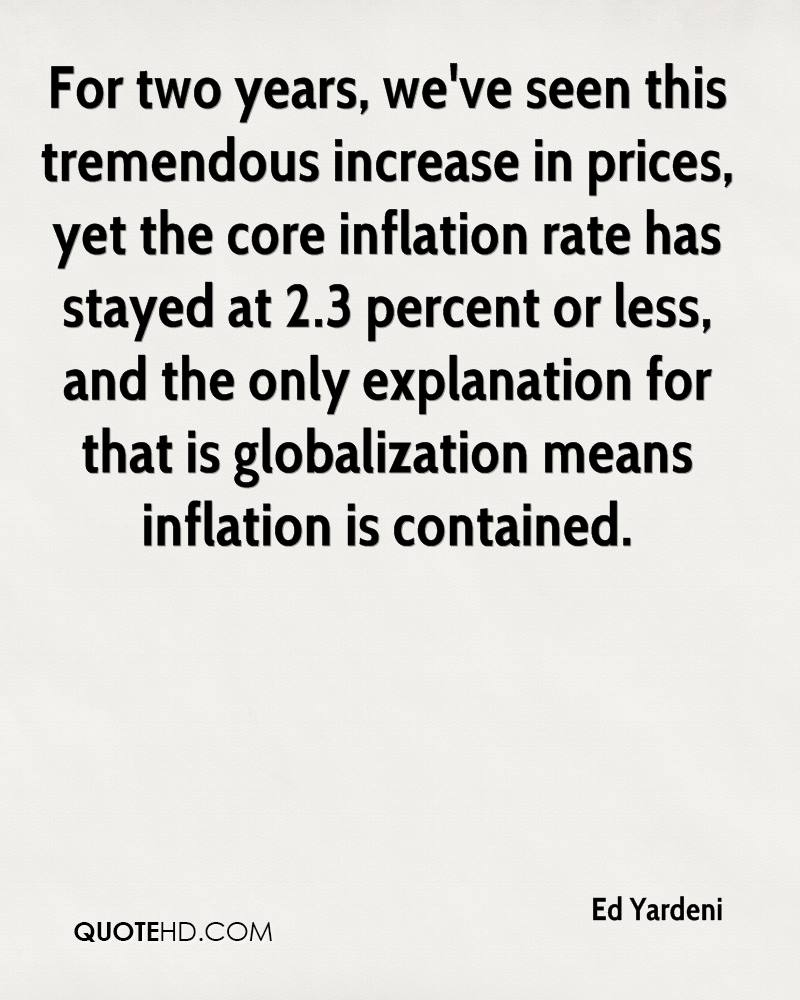 For two years, we've seen this tremendous increase in prices, yet the core inflation rate has stayed at 2.3 percent or less, and the only explanation for that is globalization means inflation is contained.
