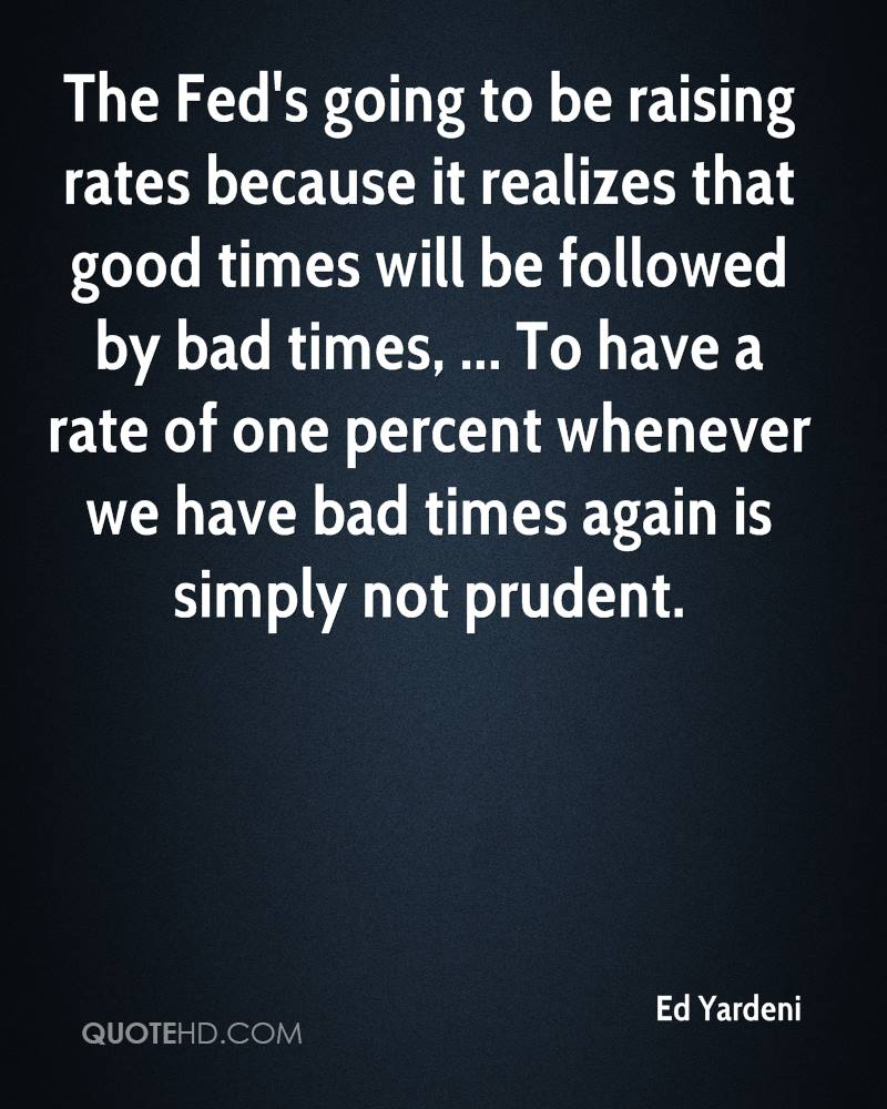 The Fed's going to be raising rates because it realizes that good times will be followed by bad times, ... To have a rate of one percent whenever we have bad times again is simply not prudent.