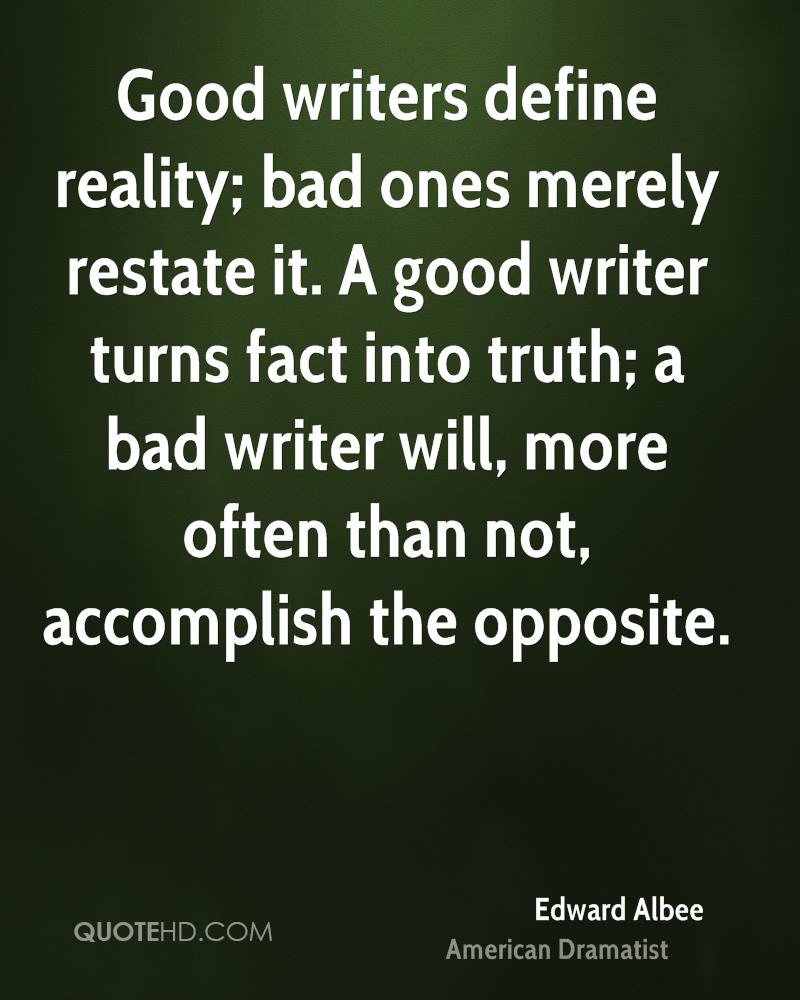 Good writers define reality; bad ones merely restate it. A good writer turns fact into truth; a bad writer will, more often than not, accomplish the opposite.