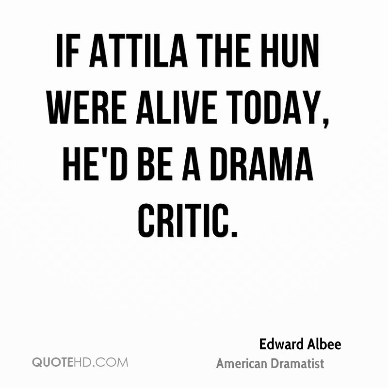 If Attila the Hun were alive today, he'd be a drama critic.