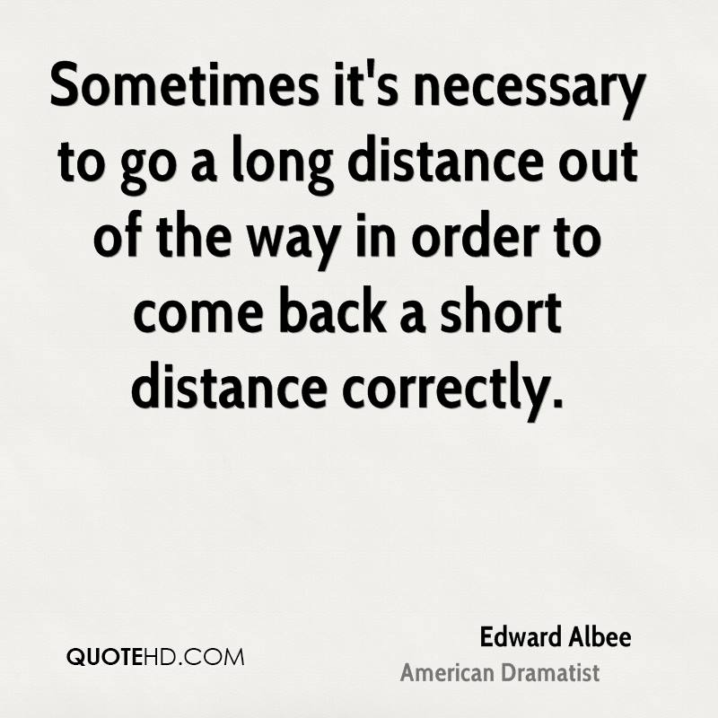 Sometimes it's necessary to go a long distance out of the way in order to come back a short distance correctly.