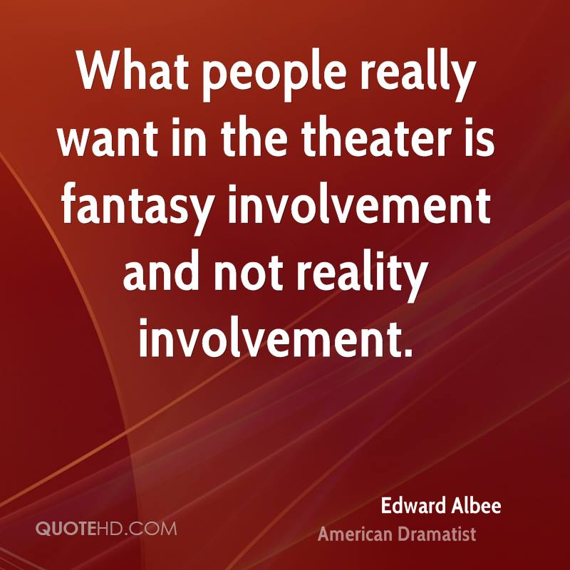 What people really want in the theater is fantasy involvement and not reality involvement.