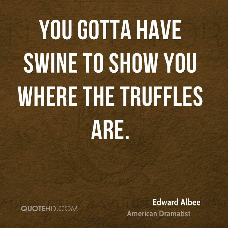 You gotta have swine to show you where the truffles are.