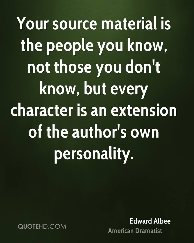 Your source material is the people you know, not those you don't know, but every character is an extension of the author's own personality.