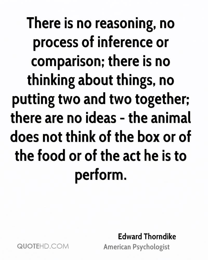 There is no reasoning, no process of inference or comparison; there is no thinking about things, no putting two and two together; there are no ideas - the animal does not think of the box or of the food or of the act he is to perform.