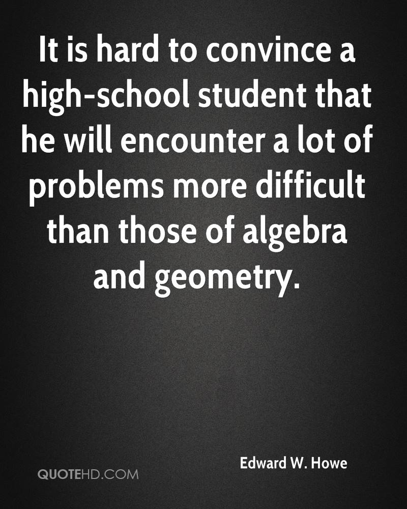 It is hard to convince a high-school student that he will encounter a lot of problems more difficult than those of algebra and geometry.