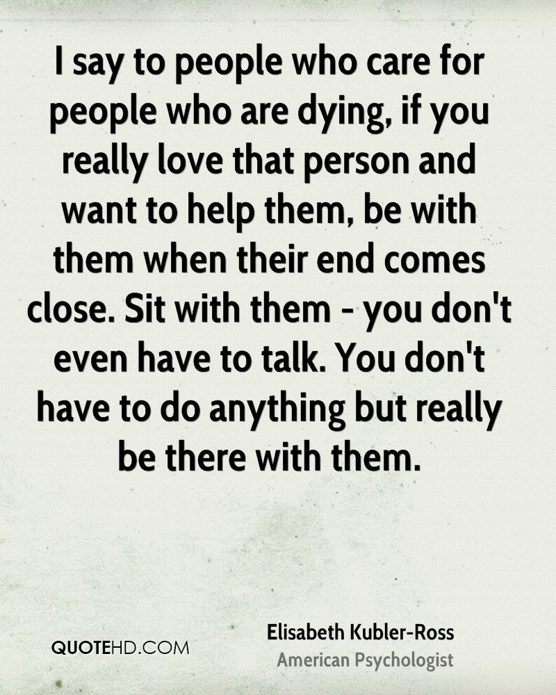 I say to people who care for people who are dying, if you really love that person and want to help them, be with them when their end comes close. Sit with them - you don't even have to talk. You don't have to do anything but really be there with them.