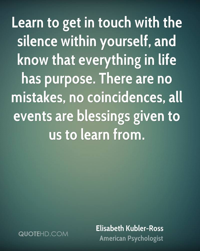 Learn to get in touch with the silence within yourself, and know that everything in life has purpose. There are no mistakes, no coincidences, all events are blessings given to us to learn from.