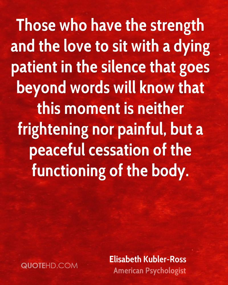Those who have the strength and the love to sit with a dying patient in the silence that goes beyond words will know that this moment is neither frightening nor painful, but a peaceful cessation of the functioning of the body.