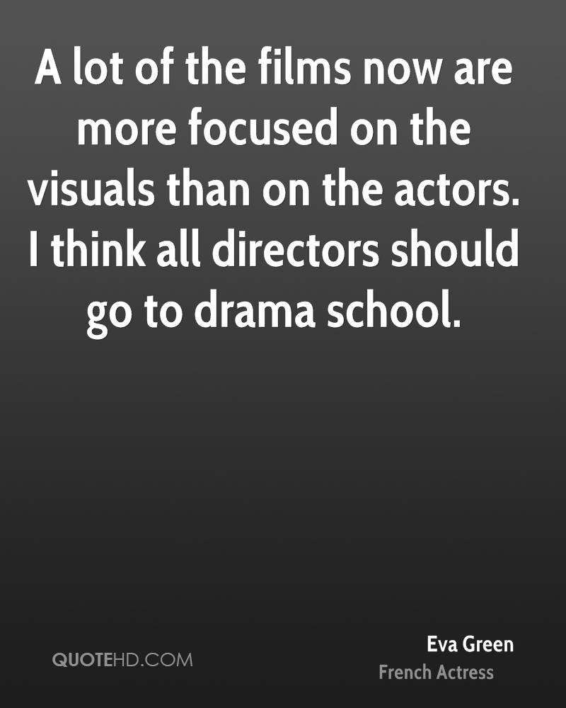 A lot of the films now are more focused on the visuals than on the actors. I think all directors should go to drama school.