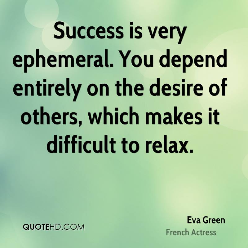 Success is very ephemeral. You depend entirely on the desire of others, which makes it difficult to relax.