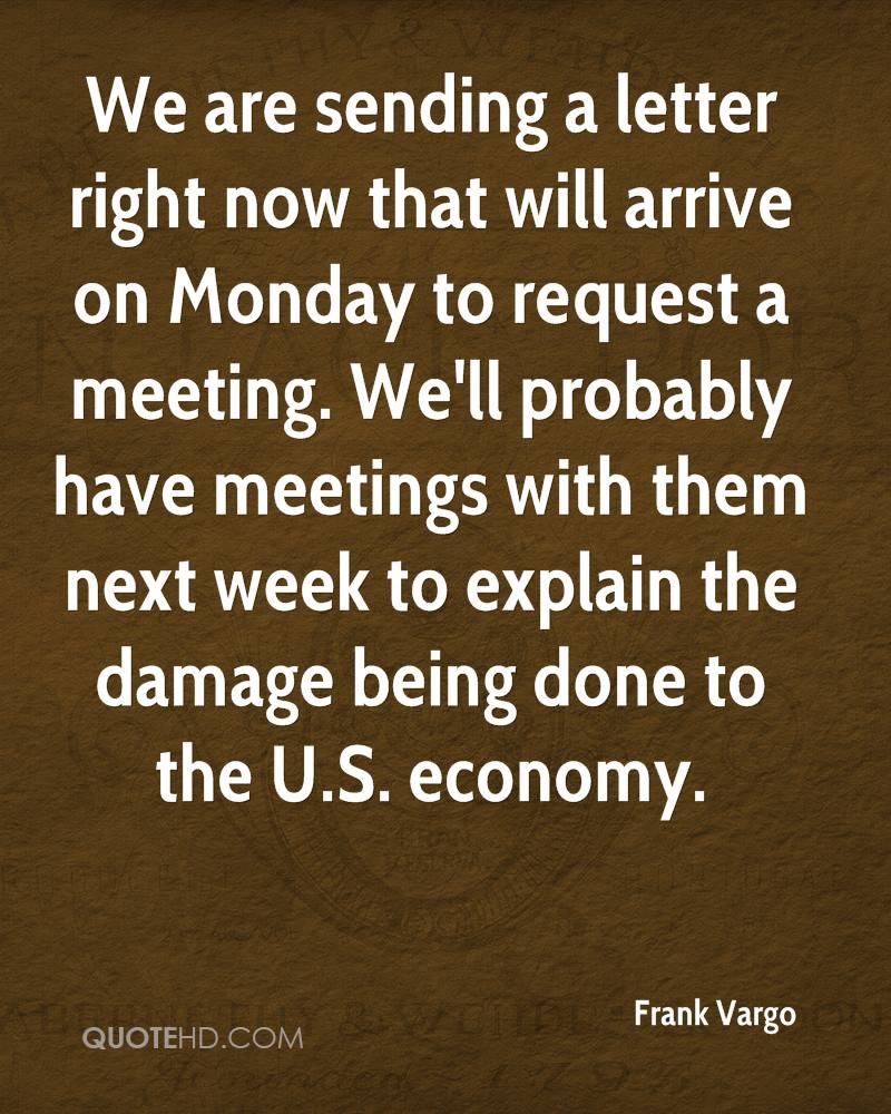 We are sending a letter right now that will arrive on Monday to request a meeting. We'll probably have meetings with them next week to explain the damage being done to the U.S. economy.