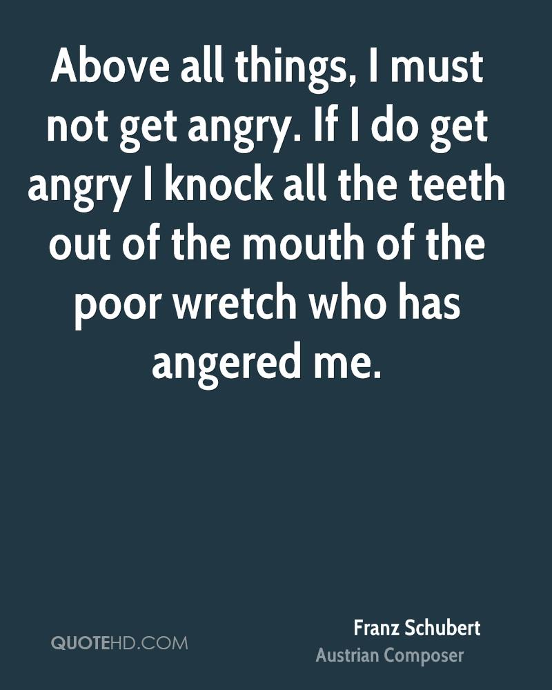 Above all things, I must not get angry. If I do get angry I knock all the teeth out of the mouth of the poor wretch who has angered me.