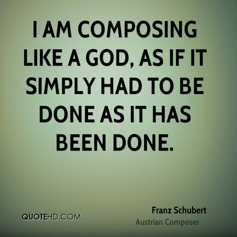 I am composing like a god, as if it simply had to be done as it has been done.
