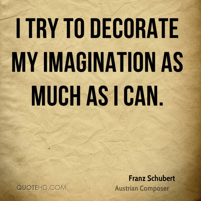 I try to decorate my imagination as much as I can.
