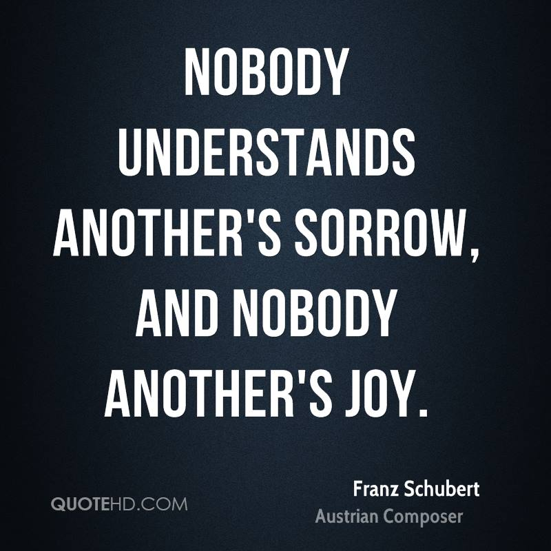 Nobody understands another's sorrow, and nobody another's joy.