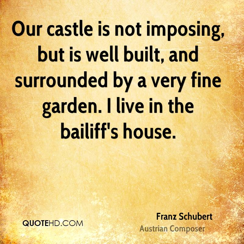 Our castle is not imposing, but is well built, and surrounded by a very fine garden. I live in the bailiff's house.