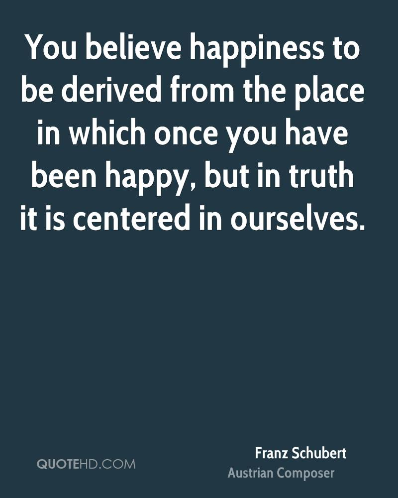 You believe happiness to be derived from the place in which once you have been happy, but in truth it is centered in ourselves.